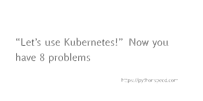 """""""Let's use Kubernetes!"""" Now you have 8 problems"""